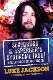 Sex, Drugs and Asperger's Syndrome (ASD) - A User Guide to Adulthood ebook by Luke Jackson,Tony Attwood