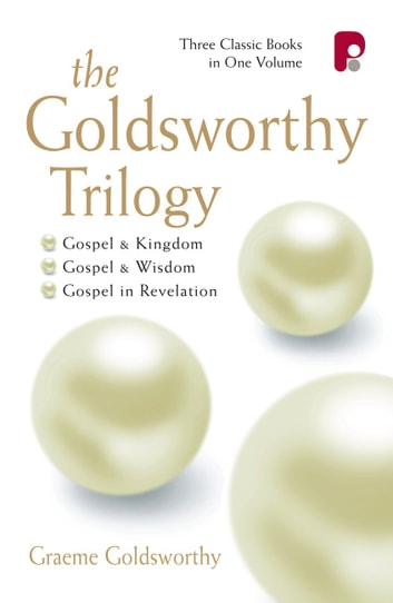 The Goldsworthy Trilogy - Gospel & Kingdom, Wisdom & Revelation ebook by Graeme Goldsworthy