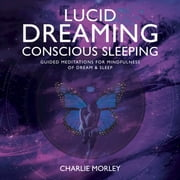 Lucid Dreaming, Conscious Sleeping - Guided Meditations for Mindfulness of Dream & Sleep audiobook by Charlie Morley