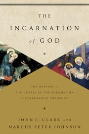 The Incarnation of God - The Mystery of the Gospel as the Foundation of Evangelical Theology ebook by John Clark,Marcus Peter Johnson