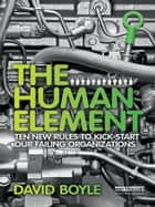 The Human Element - Ten New Rules to Kickstart Our Failing Organizations ebook by David Boyle