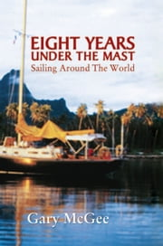 Eight Years Under the Mast - Sailing Around The World ebook by Gary McGee