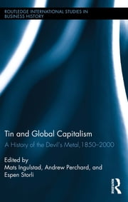 "Tin and Global Capitalism, 1850-2000 - A History of ""the Devil's Metal"" ebook by Mats Ingulstad,Andrew Perchard,Espen Storli"