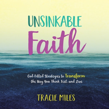 Unsinkable Faith - God-Filled Strategies to Transform the Way You Think, Feel, and Live audiobook by Tracie Miles