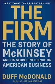 The Firm - The Story of McKinsey and Its Secret Influence on American Business ebook by Duff McDonald