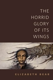 The Horrid Glory of Its Wings - A Tor.Com Original ebook by Elizabeth Bear