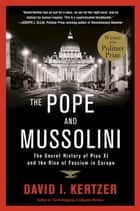 The Pope and Mussolini - The Secret History of Pius XI and the Rise of Fascism in Europe ebook by David I. Kertzer