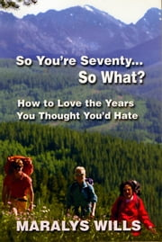 So You're Seventy ... So What? ebook by Maralys Wills