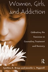 Women, Girls, and Addiction - Celebrating the Feminine in Counseling Treatment and Recovery ebook by Cynthia A. Briggs,Jennifer L. Pepperell