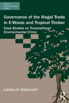 Governance of the Illegal Trade in E-Waste and Tropical Timber ebook by Lieselot Bisschop