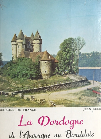 La Dordogne - De l'Auvergne au Bordelais ebook by Jean Secret