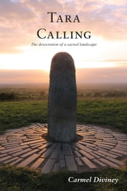 Tara Calling: The Desecration of a Sacred Landscape ebook by Carmel Diviney