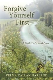 Forgive Yourself First - A Guide To Personal Peace ebook by Velma Callan Harland