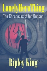 Lonely Hero Thing: The Chronicles of Ian Duncan - Book One ebook by Ripley King