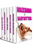 Breeding the Babysitter (5 story box set, impregnation) ebook by