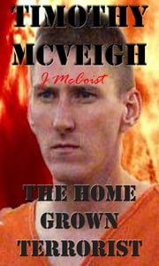 Timothy Mcveigh (The home grown terrorist) ebook by John McCoist