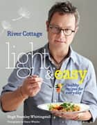 River Cottage Light & Easy - Healthy Recipes for Every Day ebook by Hugh Fearnley-Whittingstall
