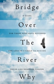 Bridge Over The River Why - A Guide for Those Who Have Suffered the Loss of a Child to Suicide ebook by David Cooper