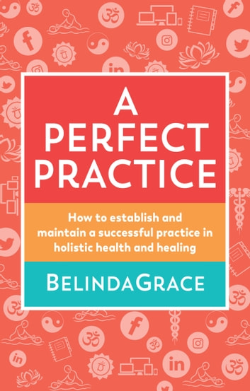 Perfect Practice - How to Establish and Maintain a Successful Practice in Holistic Health and Healing ebook by Belinda Grace