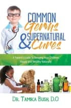 Common Germs and Supernatural Cures - A Parent's Guide to Keeping Your Child Happy and Healthy Naturally ebook by D.O. Dr. Tamika Bush
