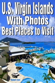U.S. Virgin Islands with Photos: Best Places to Visit ebook by Robert Carr