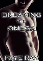 Breaking The Omega: Forced By The Alphas ebook by Faye Ray