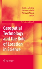 Geospatial Technology and the Role of Location in Science ebook by Henk J. Scholten, Rob Velde, Niels van Manen