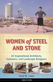 Women of Steel and Stone - 22 Inspirational Architects, Engineers, and Landscape Designers ebook by Anna M. Lewis