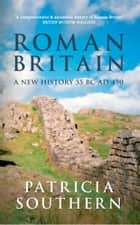 Roman Britain: A New History 55 BC - AD 450 - A New History 55 BC-AD 450 ebook by Patricia Southern