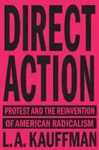 Direct Action - Protest and the Reinvention of American Radicalism ebook by L.A. Kauffman
