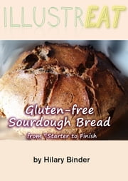 "Illustreat: Gluten-free Sourdough Bread: From ""Starter"" to Finish ebook by Hilary Binder"