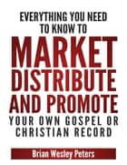 Everything You Need to Know to Market Distribute and Promote Your Own Gospel or Christian Record ebook by Brian Peters