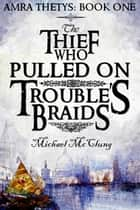 The Thief Who Pulled On Trouble's Braids - The Amra Thetys Series, #1 ebook by Michael McClung