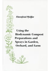 Using the Biodynamic Compost Preparations and Sprays in Garden, Orchard, and Farm ebook by Ehrenfried Pfeiffer