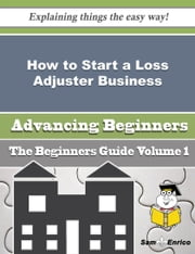 How to Start a Loss Adjuster Business (Beginners Guide) ebook by Ike Hackett,Sam Enrico