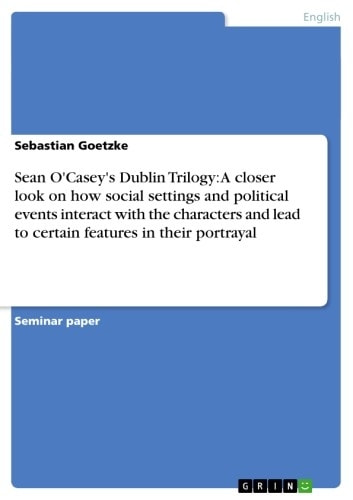 Sean O'Casey's Dublin Trilogy: A closer look on how social settings and political events interact with the characters and lead to certain features in their portrayal ebook by Sebastian Goetzke