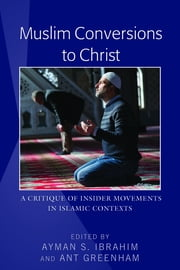 Muslim Conversions to Christ - A Critique of Insider Movements in Islamic Contexts ebook by Ayman S. Ibrahim, Ant Greenham