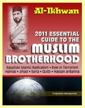2011 Essential Guide to the Muslim Brotherhood (Al-Ikhwan): Authoritative Information and Analysis - From Origins in Egypt to Role in Terrorism, Hamas, Jihad, Egyptian Islamic Radicalism and Uprising, Syria ebook by Progressive Management