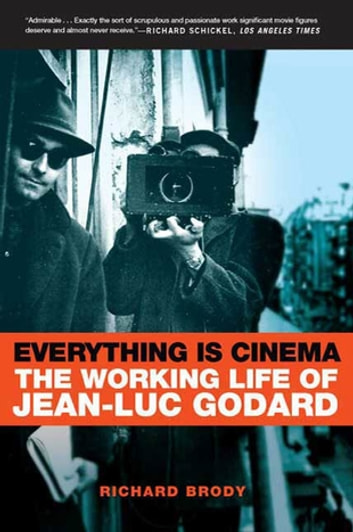 Everything Is Cinema - The Working Life of Jean-Luc Godard ebook by Richard Brody