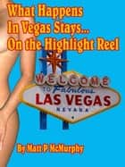 What Happens In Vegas Stays... On the Highlight Reel ebook by Matt P McMurphy