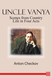 Uncle Vanya: Scenes from Country Life in Four Acts ebook by Anton Checkov