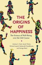 The Origins of Happiness - The Science of Well-Being over the Life Course ebook by Sarah Flèche, Richard Layard, Nattavudh Powdthavee,...
