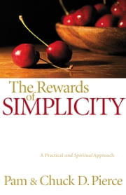 The Rewards of Simplicity - A Practical and Spiritual Approach ebook by Pam Pierce,Chuck D. Pierce