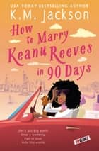 How to Marry Keanu Reeves in 90 Days ebook by K.M. Jackson
