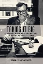 Taking It Big - C. Wright Mills and the Making of Political Intellectuals ebook by Stanley Aronowitz
