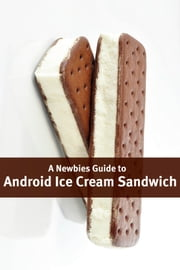 A Newbies Guide to Android Ice Cream Sandwich - Getting the Most Out of Android ebook by Minute Help Guides