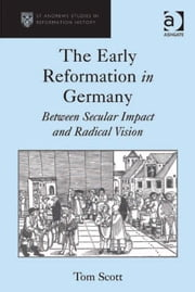 The Early Reformation in Germany - Between Secular Impact and Radical Vision ebook by Dr Tom Scott,Professor Euan Cameron,Professor Bruce Gordon,Dr Bridget Heal,Professor Roger A Mason,Professor Amy Nelson Burnett,Dr Andrew Pettegree,Professor Kaspar von Greyerz,Professor Alec Ryrie,Dr Felicity Heal,Dr Jonathan Willis,Dr Karin Maag