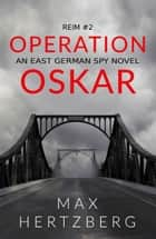 Operation Oskar - An East German Spy Novel ebook by Max Hertzberg