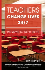 Teachers Change Lives 24/7:150 Ways to Do It Right ebook by Jim Burgett
