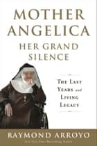 Mother Angelica Her Grand Silence ebook by Raymond Arroyo